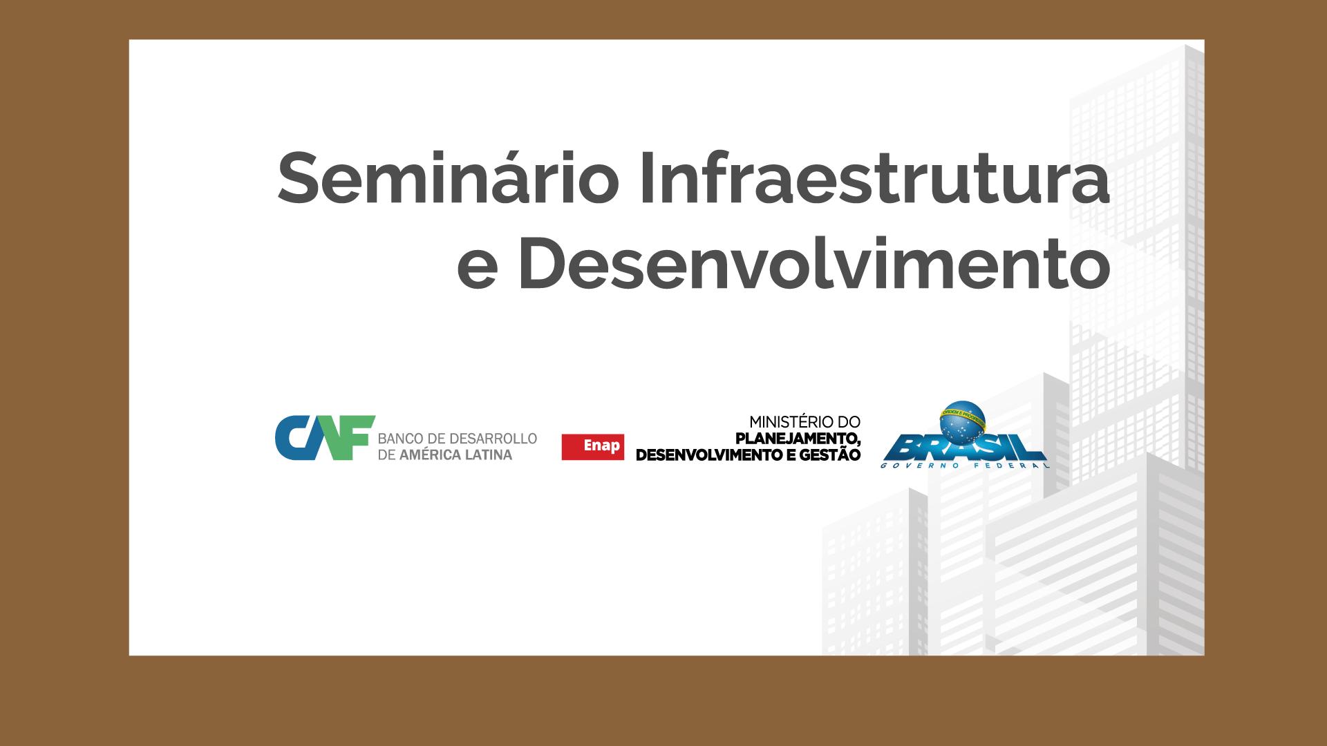ENAP – Seminário Infraestrutura e Desenvolvimento – 28 e 29/08/2017